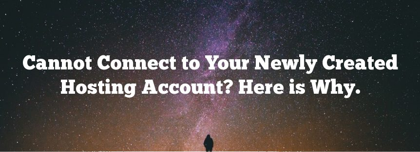 Cannot Connect to Your Newly Created Hosting Account? Here is Why.