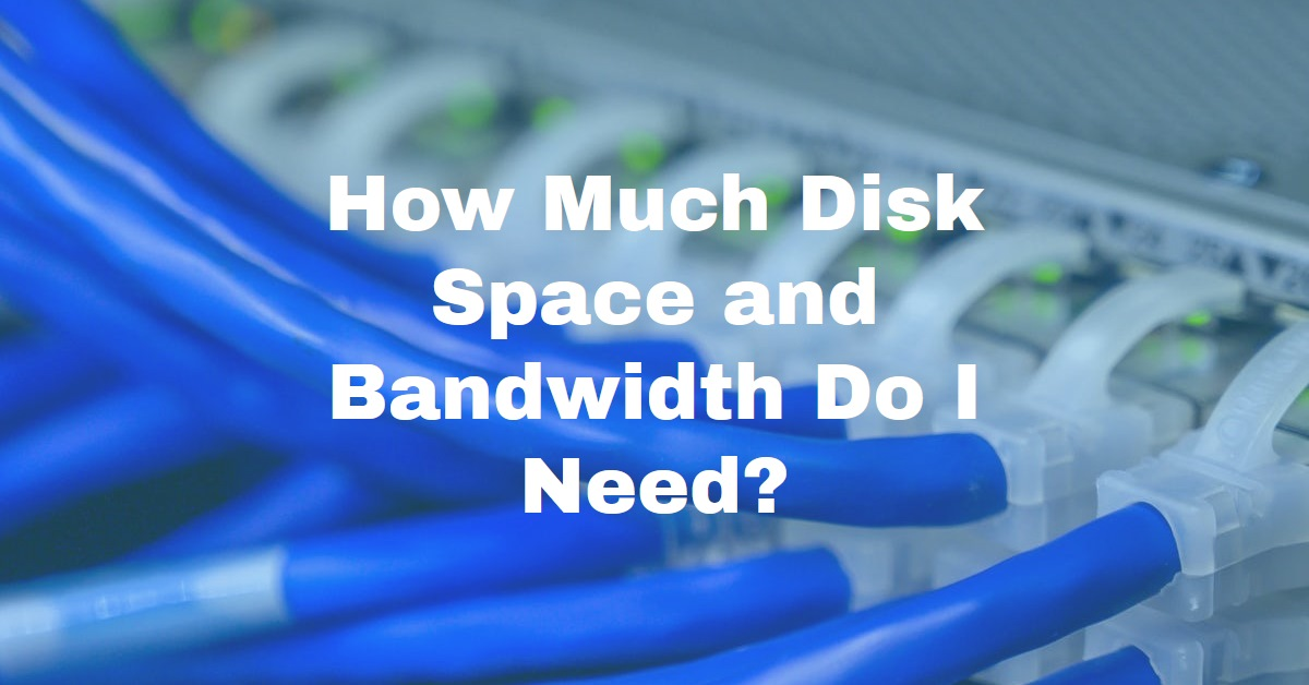 How Much Bandwidth and Disk Space Do I Really Need?